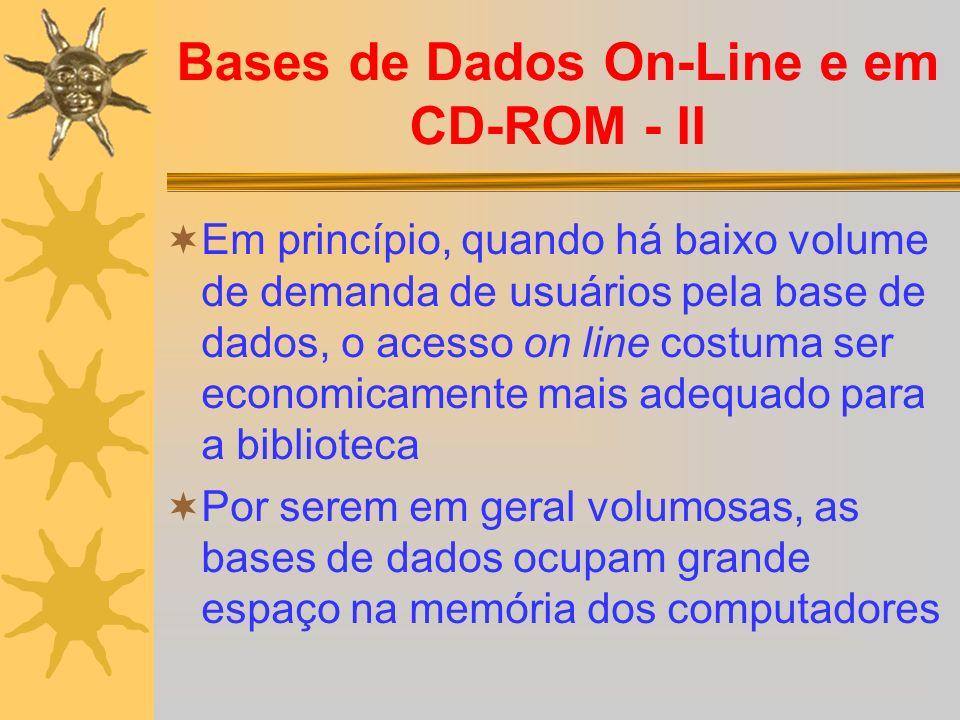 Bases de Dados On-Line e em CD-ROM - II Em princípio, quando há baixo volume de demanda de usuários pela base de dados, o acesso on line costuma ser e