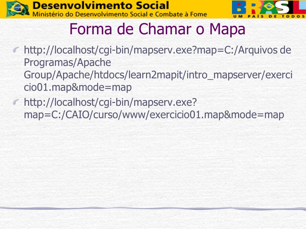 Forma de Chamar o Mapa http://localhost/cgi-bin/mapserv.exe?map=C:/Arquivos de Programas/Apache Group/Apache/htdocs/learn2mapit/intro_mapserver/exerci