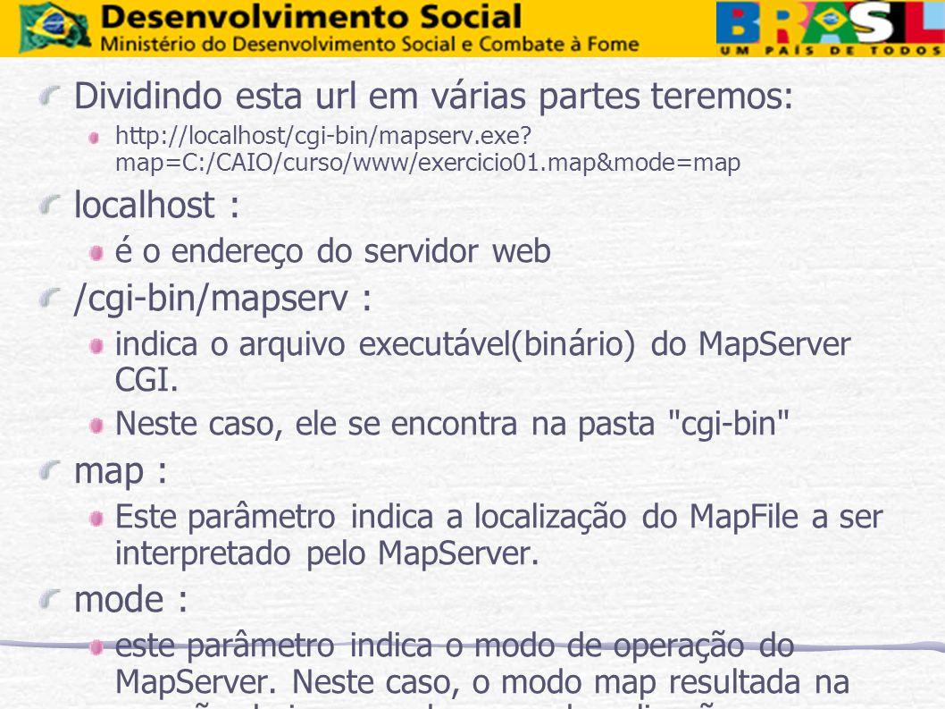 Dividindo esta url em várias partes teremos: http://localhost/cgi-bin/mapserv.exe? map=C:/CAIO/curso/www/exercicio01.map&mode=map localhost : é o ende