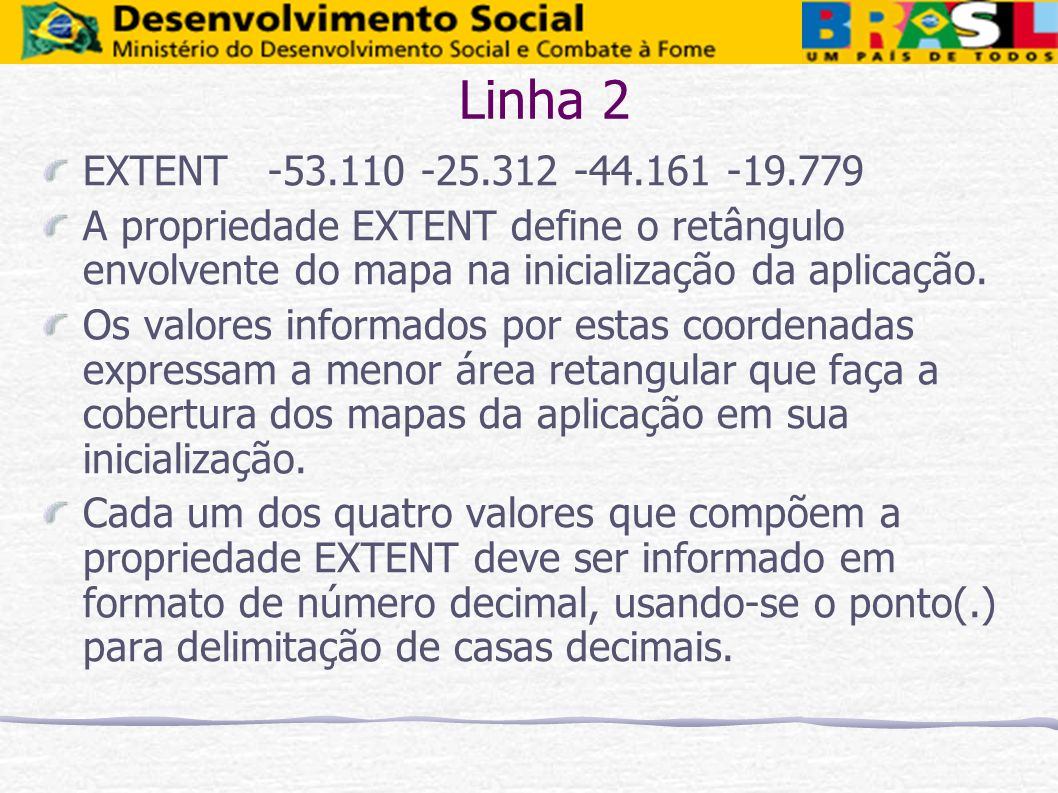 Linha 2 EXTENT -53.110 -25.312 -44.161 -19.779 A propriedade EXTENT define o retângulo envolvente do mapa na inicialização da aplicação. Os valores in