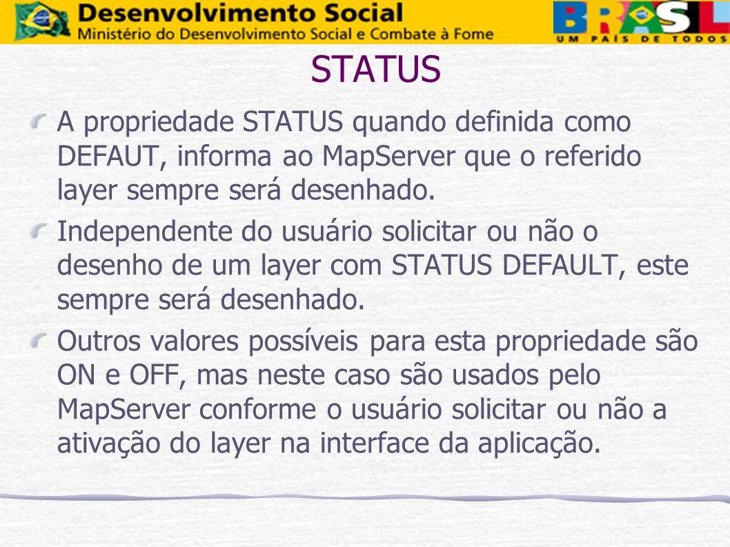 STATUS A propriedade STATUS quando definida como DEFAUT, informa ao MapServer que o referido layer sempre será desenhado. Independente do usuário soli