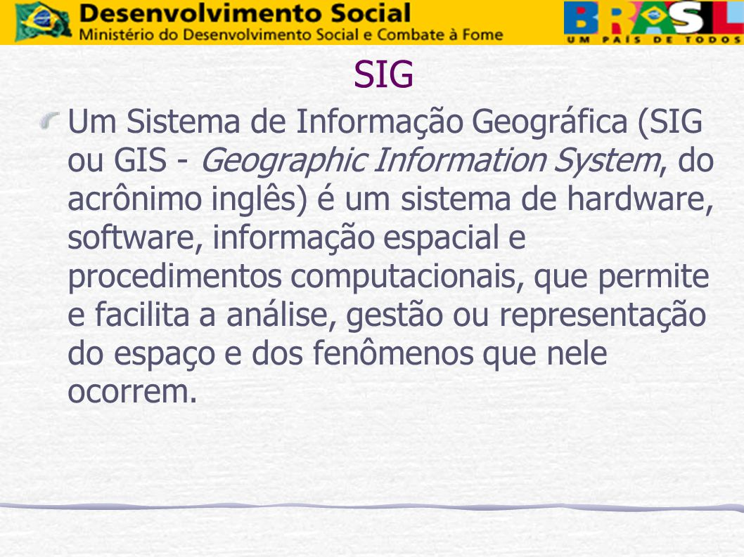 Um Sistema de Informação Geográfica (SIG ou GIS - Geographic Information System, do acrônimo inglês) é um sistema de hardware, software, informação es