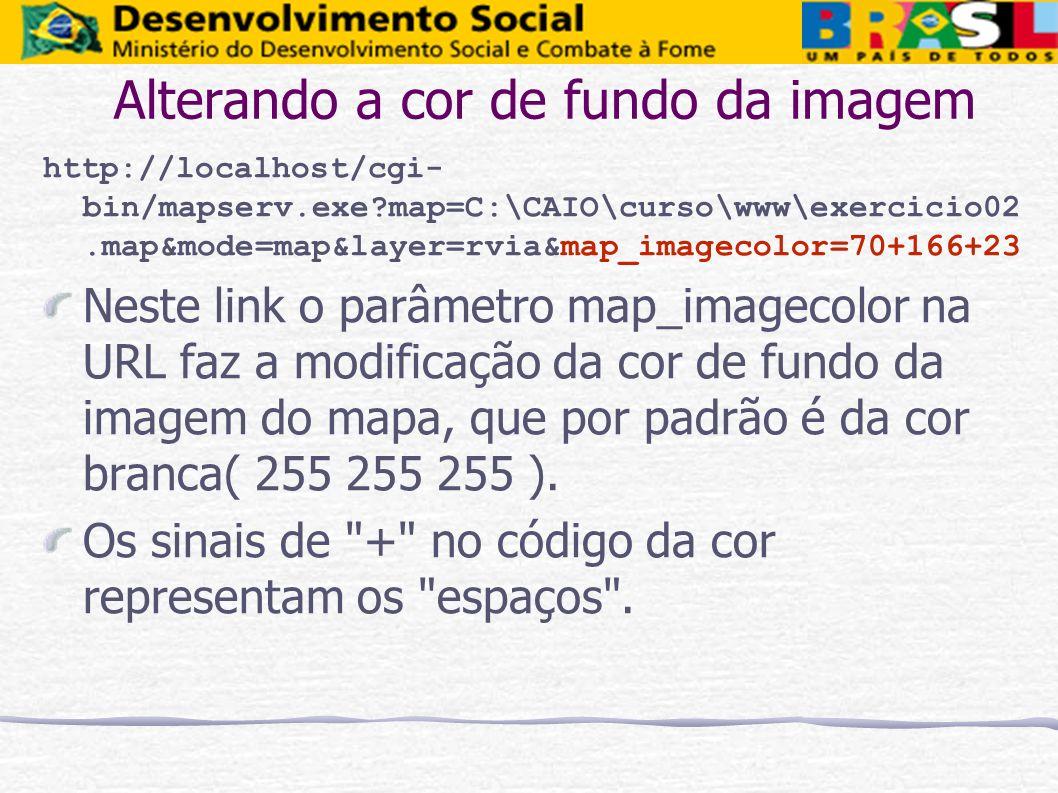 Alterando a cor de fundo da imagem http://localhost/cgi- bin/mapserv.exe?map=C:\CAIO\curso\www\exercicio02.map&mode=map&layer=rvia&map_imagecolor=70+1