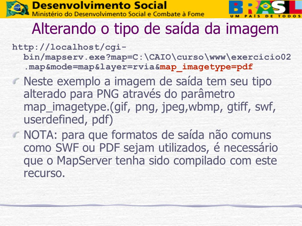 Alterando o tipo de saída da imagem http://localhost/cgi- bin/mapserv.exe?map=C:\CAIO\curso\www\exercicio02.map&mode=map&layer=rvia&map_imagetype=pdf