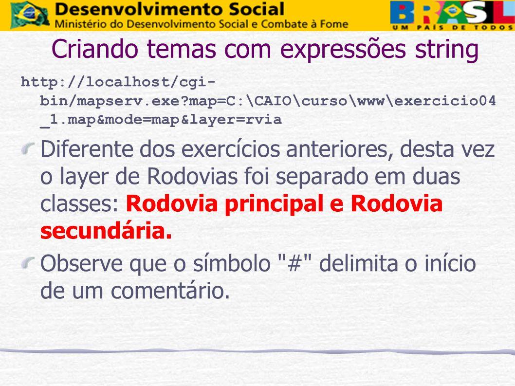 Criando temas com expressões string http://localhost/cgi- bin/mapserv.exe?map=C:\CAIO\curso\www\exercicio04 _1.map&mode=map&layer=rvia Diferente dos e