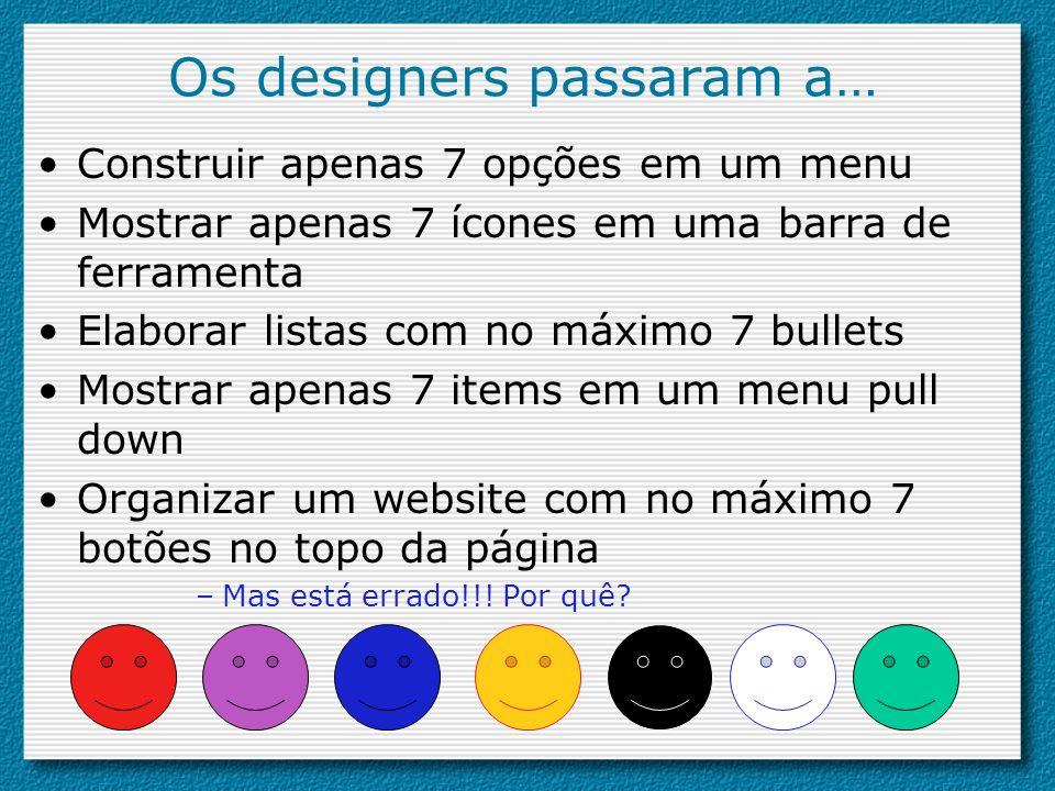 Os designers passaram a… Construir apenas 7 opções em um menu Mostrar apenas 7 ícones em uma barra de ferramenta Elaborar listas com no máximo 7 bulle