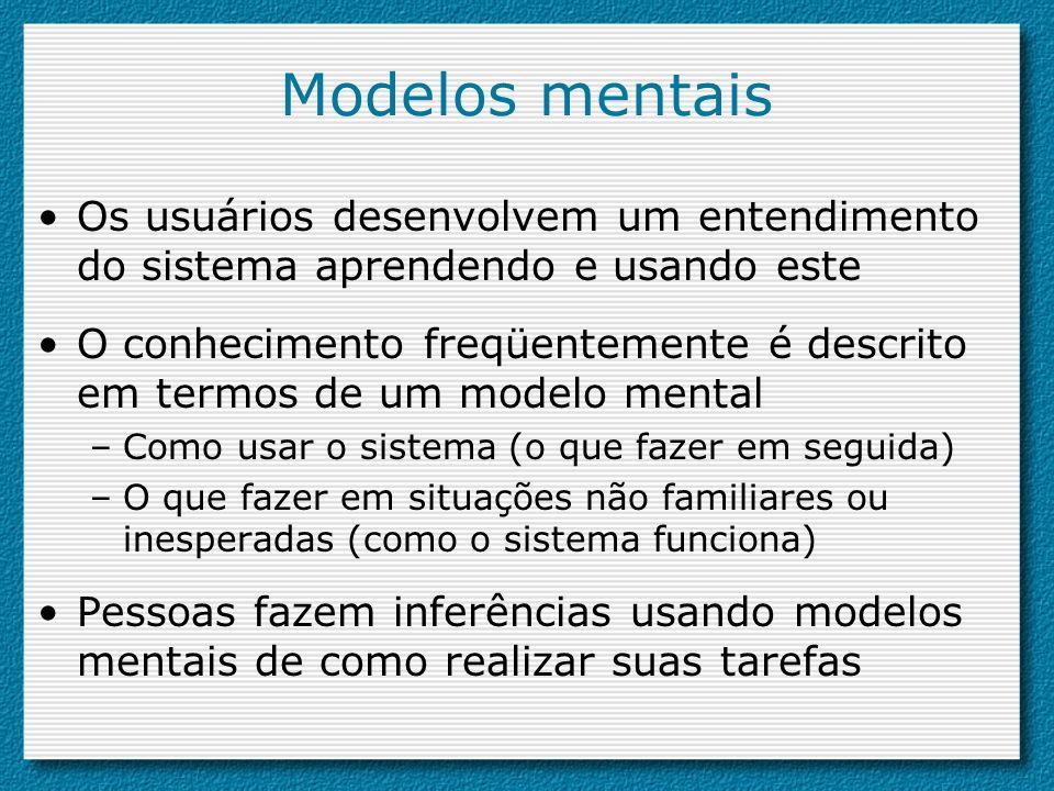 Modelos mentais Os usuários desenvolvem um entendimento do sistema aprendendo e usando este O conhecimento freqüentemente é descrito em termos de um m