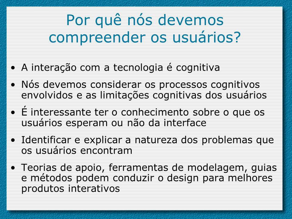 Por quê nós devemos compreender os usuários? A interação com a tecnologia é cognitiva Nós devemos considerar os processos cognitivos envolvidos e as l