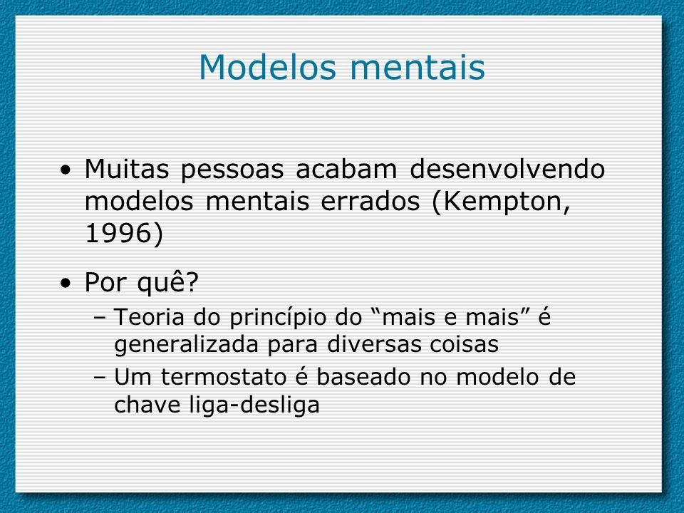 Modelos mentais Muitas pessoas acabam desenvolvendo modelos mentais errados (Kempton, 1996) Por quê? –Teoria do princípio do mais e mais é generalizad
