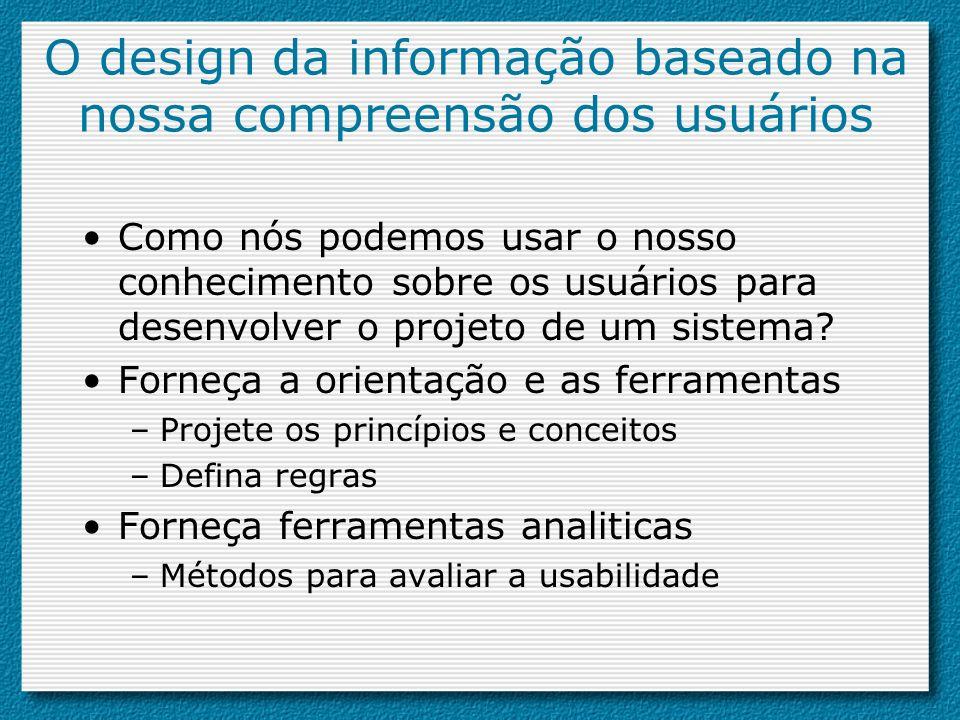 O design da informação baseado na nossa compreensão dos usuários Como nós podemos usar o nosso conhecimento sobre os usuários para desenvolver o proje