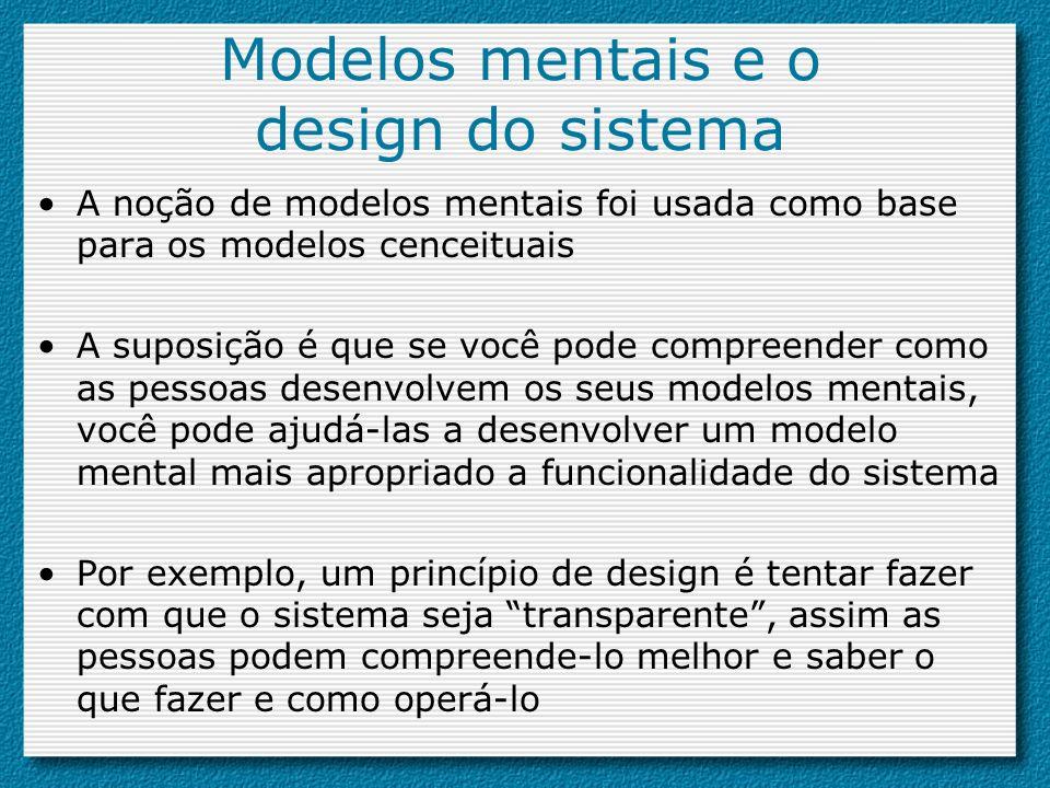 Modelos mentais e o design do sistema A noção de modelos mentais foi usada como base para os modelos cenceituais A suposição é que se você pode compre
