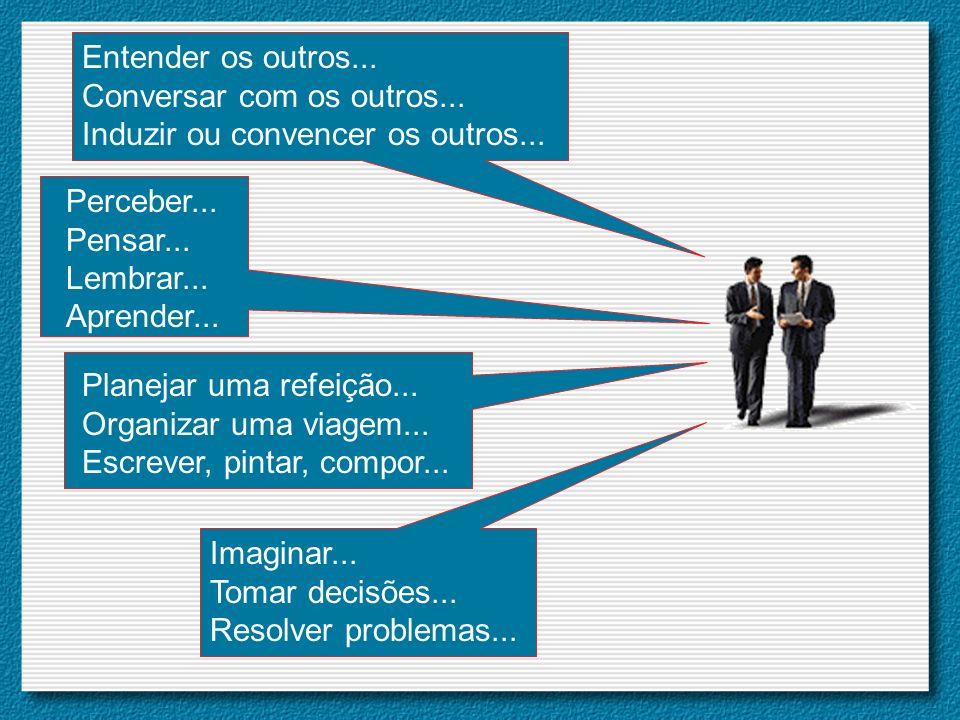 Perceber... Pensar... Lembrar... Aprender... Entender os outros... Conversar com os outros... Induzir ou convencer os outros... Planejar uma refeição.