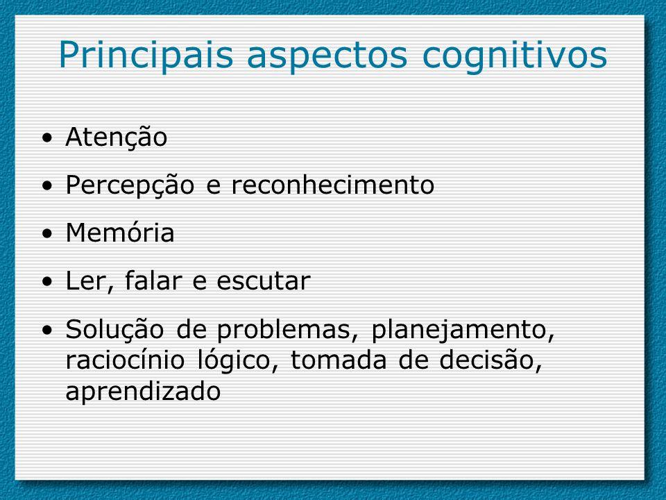 Principais aspectos cognitivos Atenção Percepção e reconhecimento Memória Ler, falar e escutar Solução de problemas, planejamento, raciocínio lógico,