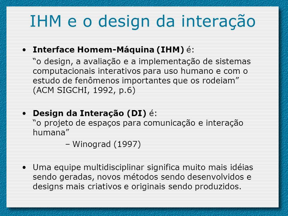 IHM e o design da interação Interface Homem-Máquina (IHM) é: o design, a avaliação e a implementação de sistemas computacionais interativos para uso h