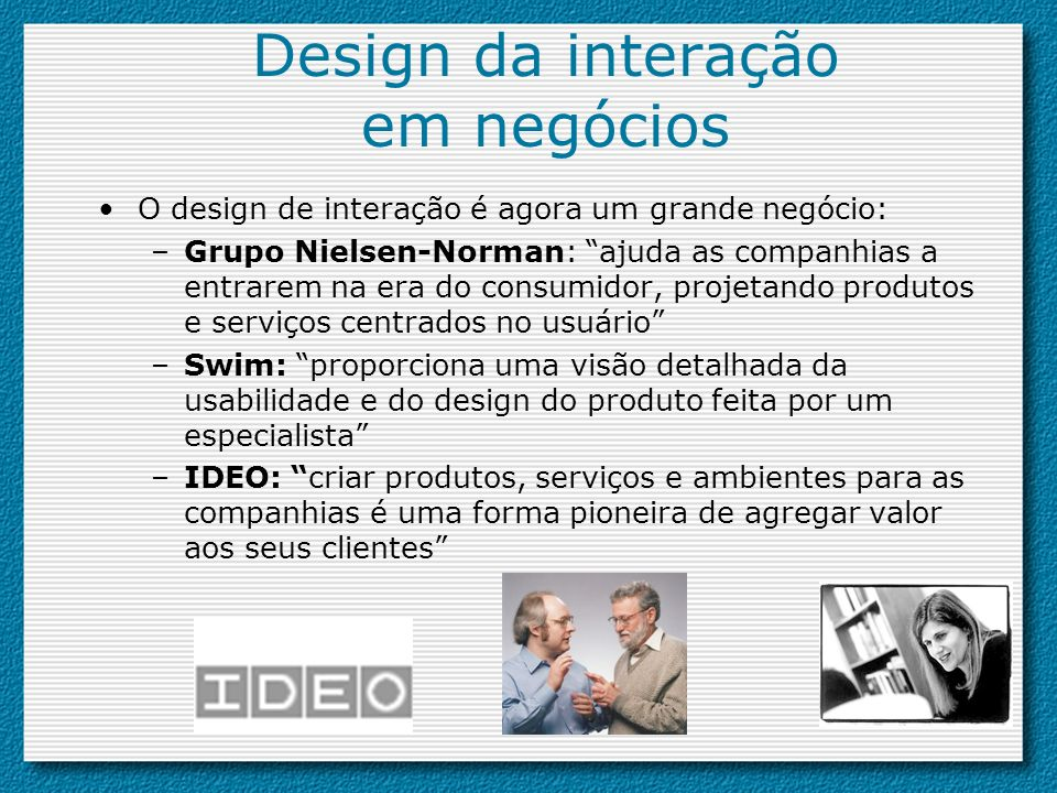 Design da interação em negócios O design de interação é agora um grande negócio: –Grupo Nielsen-Norman: ajuda as companhias a entrarem na era do consu