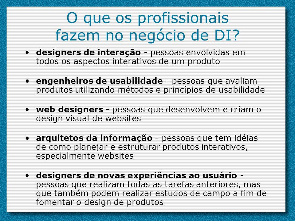 O que os profissionais fazem no negócio de DI? designers de interação - pessoas envolvidas em todos os aspectos interativos de um produto engenheiros