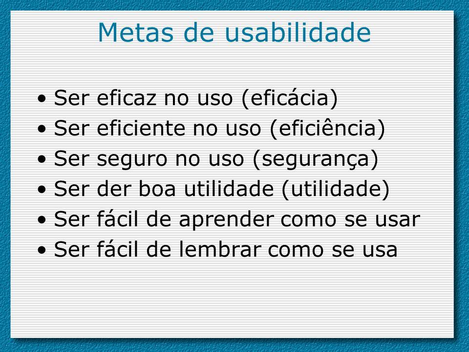 Metas de usabilidade Ser eficaz no uso (eficácia) Ser eficiente no uso (eficiência) Ser seguro no uso (segurança) Ser der boa utilidade (utilidade) Se