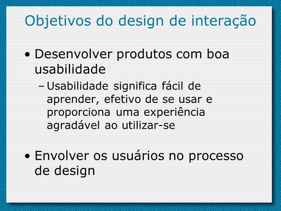 Objetivos do design de interação Desenvolver produtos com boa usabilidade –Usabilidade significa fácil de aprender, efetivo de se usar e proporciona u
