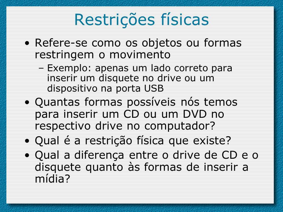 Restrições físicas Refere-se como os objetos ou formas restringem o movimento –Exemplo: apenas um lado correto para inserir um disquete no drive ou um