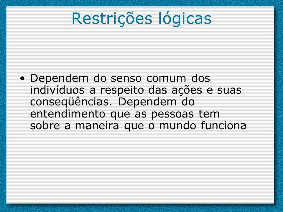 Restrições lógicas Dependem do senso comum dos indivíduos a respeito das ações e suas conseqüências. Dependem do entendimento que as pessoas tem sobre
