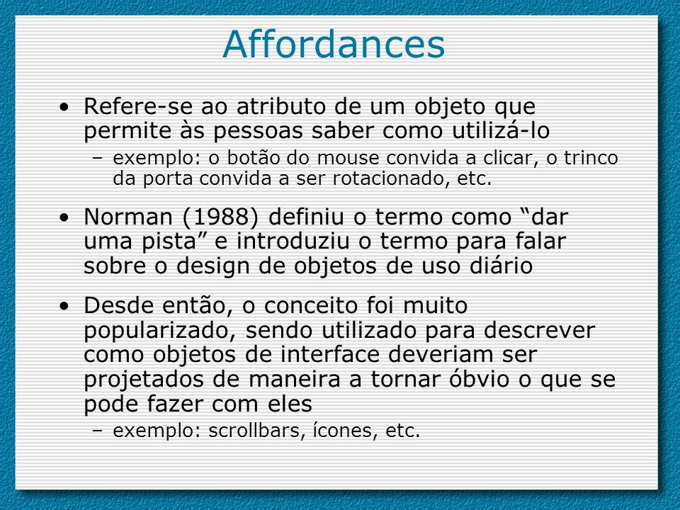 Affordances Refere-se ao atributo de um objeto que permite às pessoas saber como utilizá-lo –exemplo: o botão do mouse convida a clicar, o trinco da p