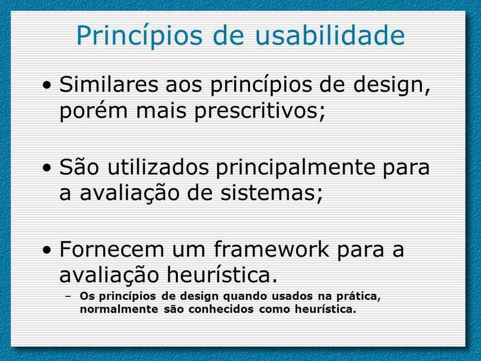 Princípios de usabilidade Similares aos princípios de design, porém mais prescritivos; São utilizados principalmente para a avaliação de sistemas; For