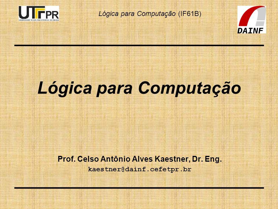 Lógica para Computação (IF61B) Lógica para Computação Prof. Celso Antônio Alves Kaestner, Dr. Eng. kaestner@dainf.cefetpr.br