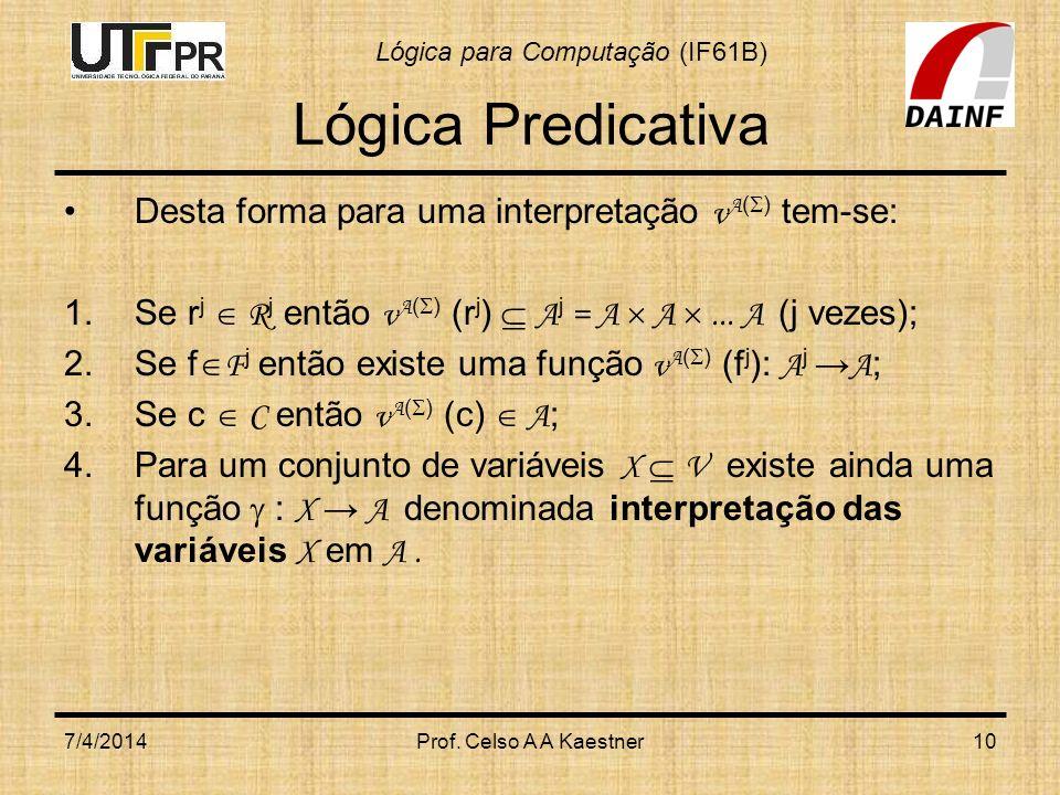 Lógica para Computação (IF61B) 7/4/2014Prof. Celso A A Kaestner10 Lógica Predicativa Desta forma para uma interpretação v A ( ) tem-se: 1.Se r j R j e