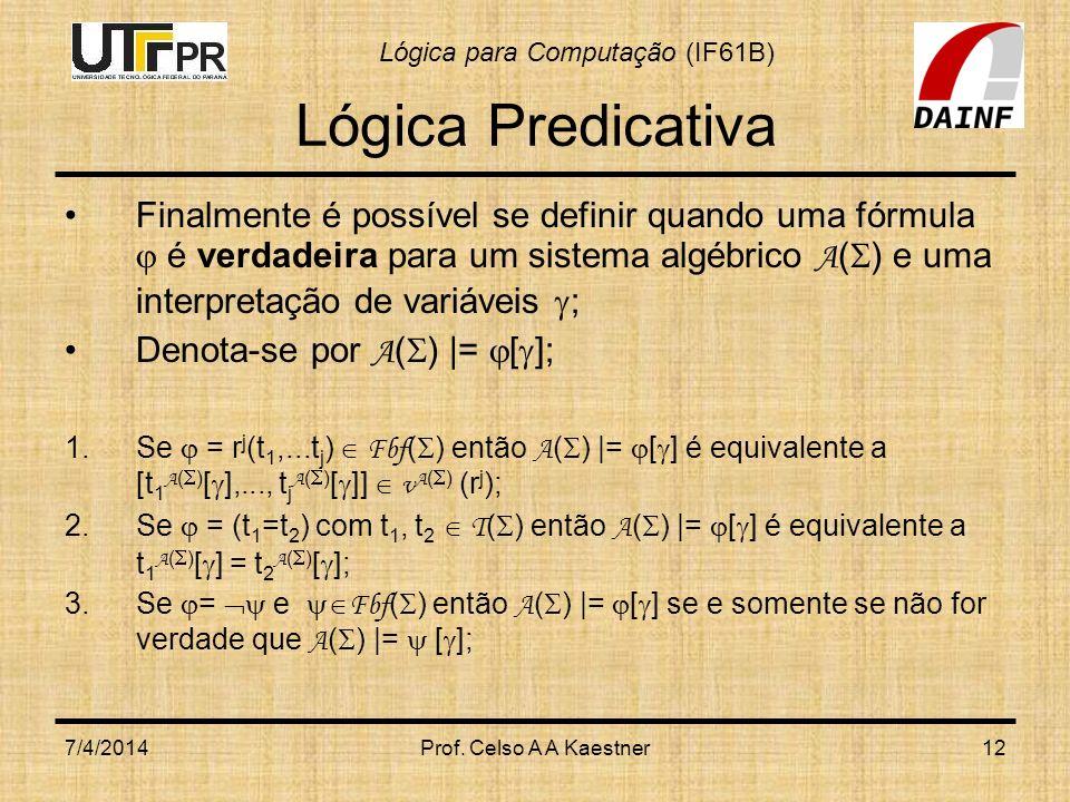 Lógica para Computação (IF61B) 7/4/2014Prof. Celso A A Kaestner12 Lógica Predicativa Finalmente é possível se definir quando uma fórmula é verdadeira