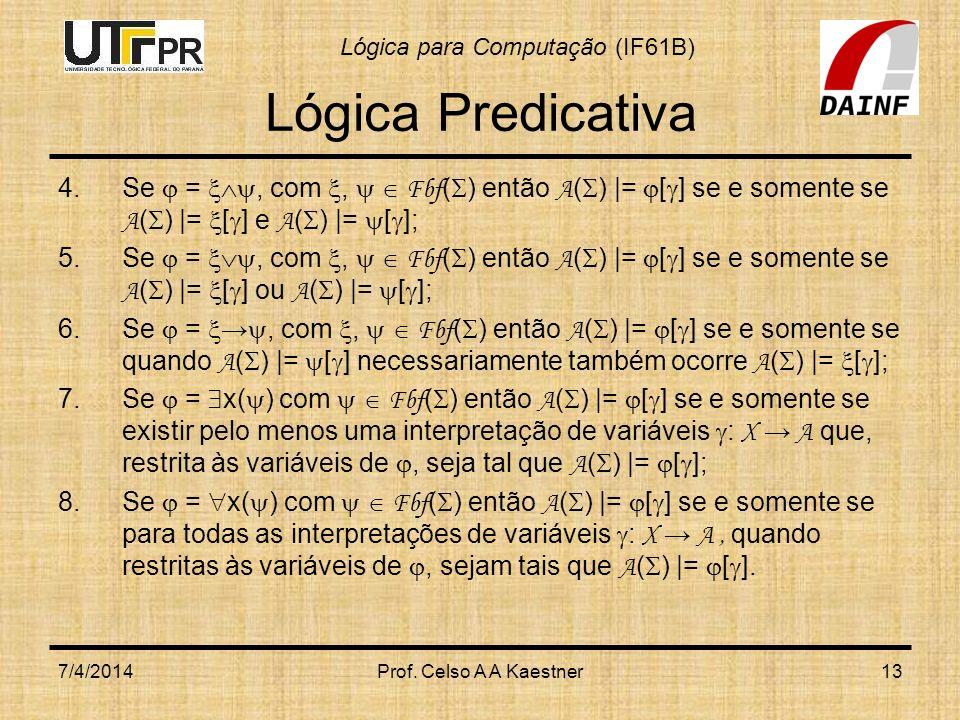 Lógica para Computação (IF61B) 7/4/2014Prof. Celso A A Kaestner13 Lógica Predicativa 4.Se =, com, Fbf ( ) então A ( )  = [ ] se e somente se A ( )  =