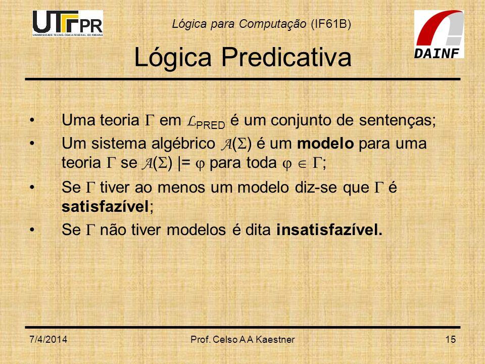 Lógica para Computação (IF61B) 7/4/2014Prof. Celso A A Kaestner15 Lógica Predicativa Uma teoria em L PRED é um conjunto de sentenças; Um sistema algéb
