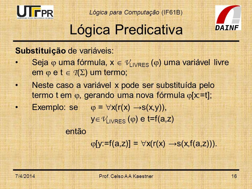 Lógica para Computação (IF61B) 7/4/2014Prof. Celso A A Kaestner16 Lógica Predicativa Substituição de variáveis: Seja uma fórmula, x V LIVRES ( ) uma v