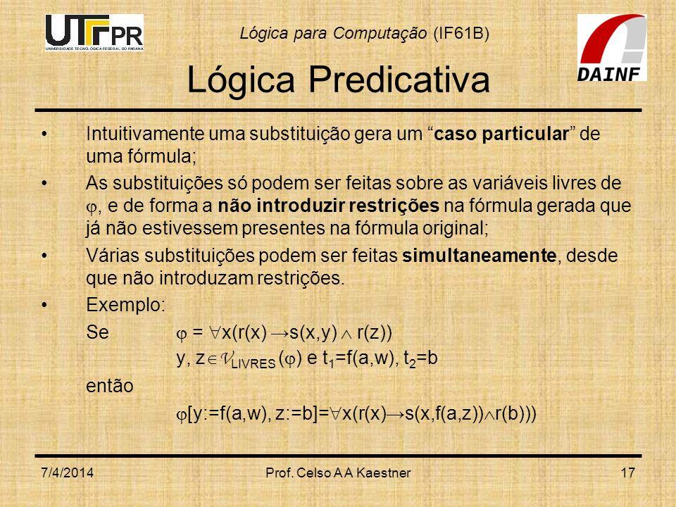 Lógica para Computação (IF61B) 7/4/2014Prof. Celso A A Kaestner17 Lógica Predicativa Intuitivamente uma substituição gera um caso particular de uma fó