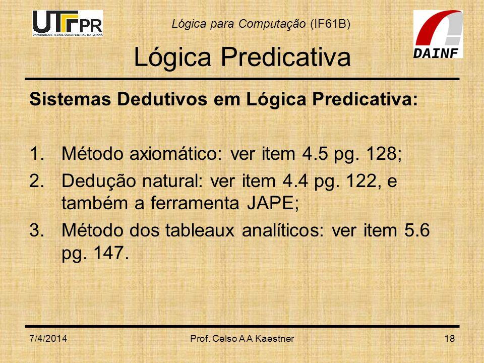 Lógica para Computação (IF61B) 7/4/2014Prof. Celso A A Kaestner18 Lógica Predicativa Sistemas Dedutivos em Lógica Predicativa: 1.Método axiomático: ve