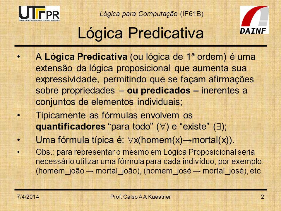 Lógica para Computação (IF61B) 7/4/2014Prof. Celso A A Kaestner2 Lógica Predicativa A Lógica Predicativa (ou lógica de 1ª ordem) é uma extensão da lóg