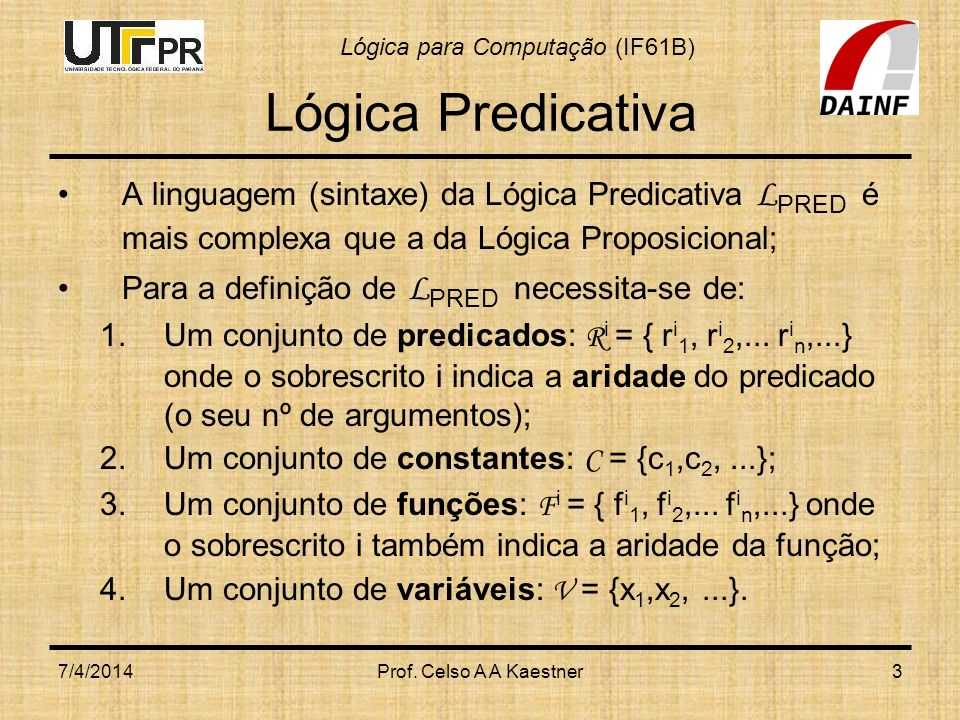 Lógica para Computação (IF61B) 7/4/2014Prof. Celso A A Kaestner3 Lógica Predicativa A linguagem (sintaxe) da Lógica Predicativa L PRED é mais complexa