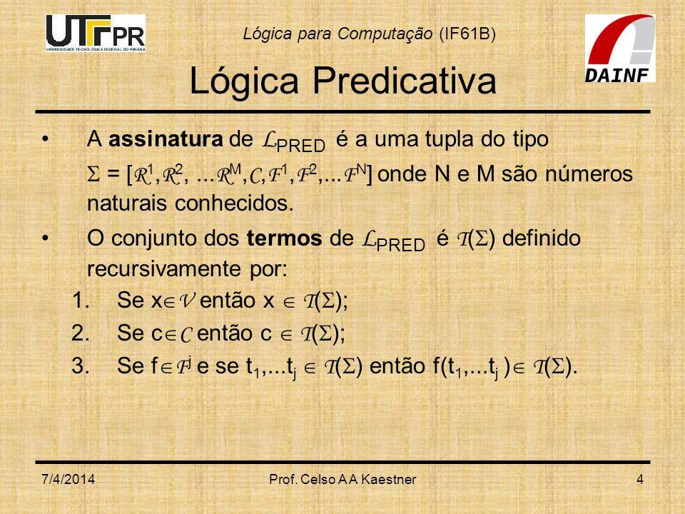 Lógica para Computação (IF61B) 7/4/2014Prof. Celso A A Kaestner4 Lógica Predicativa A assinatura de L PRED é a uma tupla do tipo = [ R 1, R 2,... R M,