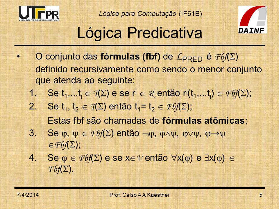 Lógica para Computação (IF61B) 7/4/2014Prof. Celso A A Kaestner5 Lógica Predicativa O conjunto das fórmulas (fbf) de L PRED é Fbf ( ) definido recursi