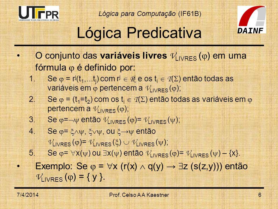 Lógica para Computação (IF61B) 7/4/2014Prof. Celso A A Kaestner6 Lógica Predicativa O conjunto das variáveis livres V LIVRES ( ) em uma fórmula é defi