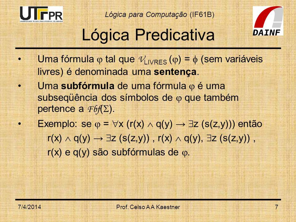 Lógica para Computação (IF61B) 7/4/2014Prof. Celso A A Kaestner7 Lógica Predicativa Uma fórmula tal que V LIVRES ( ) = (sem variáveis livres) é denomi
