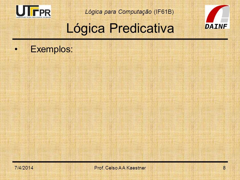 Lógica para Computação (IF61B) 7/4/2014Prof. Celso A A Kaestner8 Lógica Predicativa Exemplos:
