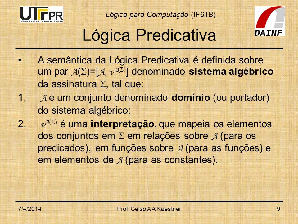 Lógica para Computação (IF61B) 7/4/2014Prof. Celso A A Kaestner9 Lógica Predicativa A semântica da Lógica Predicativa é definida sobre um par A ( )=[
