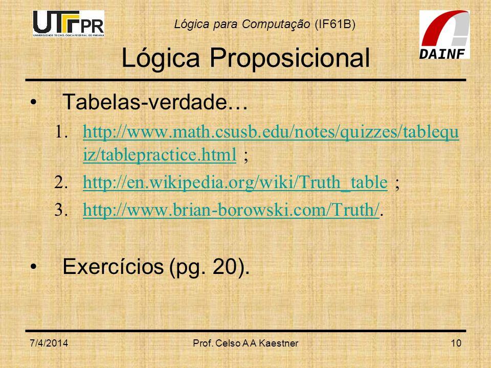 Lógica para Computação (IF61B) 7/4/2014Prof. Celso A A Kaestner10 Lógica Proposicional Tabelas-verdade… 1.http://www.math.csusb.edu/notes/quizzes/tabl