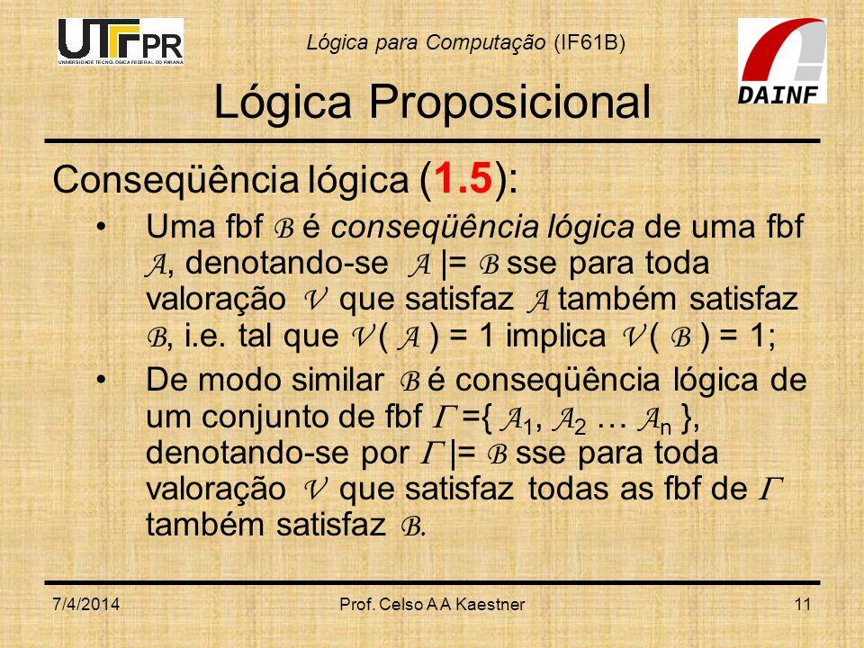Lógica para Computação (IF61B) 7/4/2014Prof. Celso A A Kaestner11 Lógica Proposicional Conseqüência lógica (1.5): Uma fbf B é conseqüência lógica de u