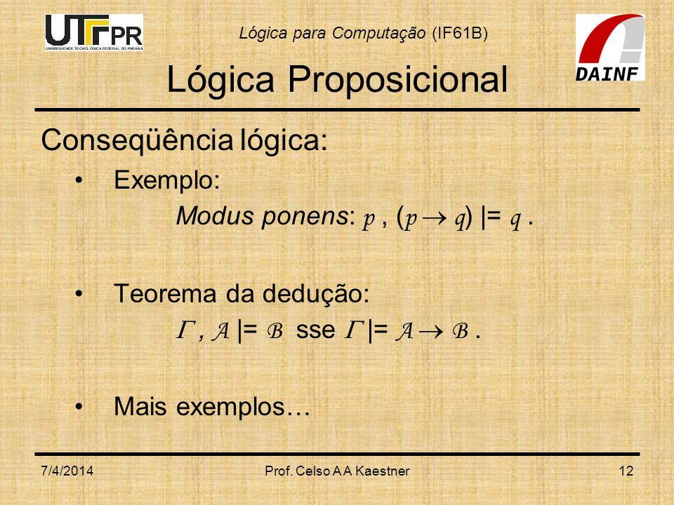 Lógica para Computação (IF61B) 7/4/2014Prof. Celso A A Kaestner12 Lógica Proposicional Conseqüência lógica: Exemplo: Modus ponens: p, ( p q ) |= q. Te