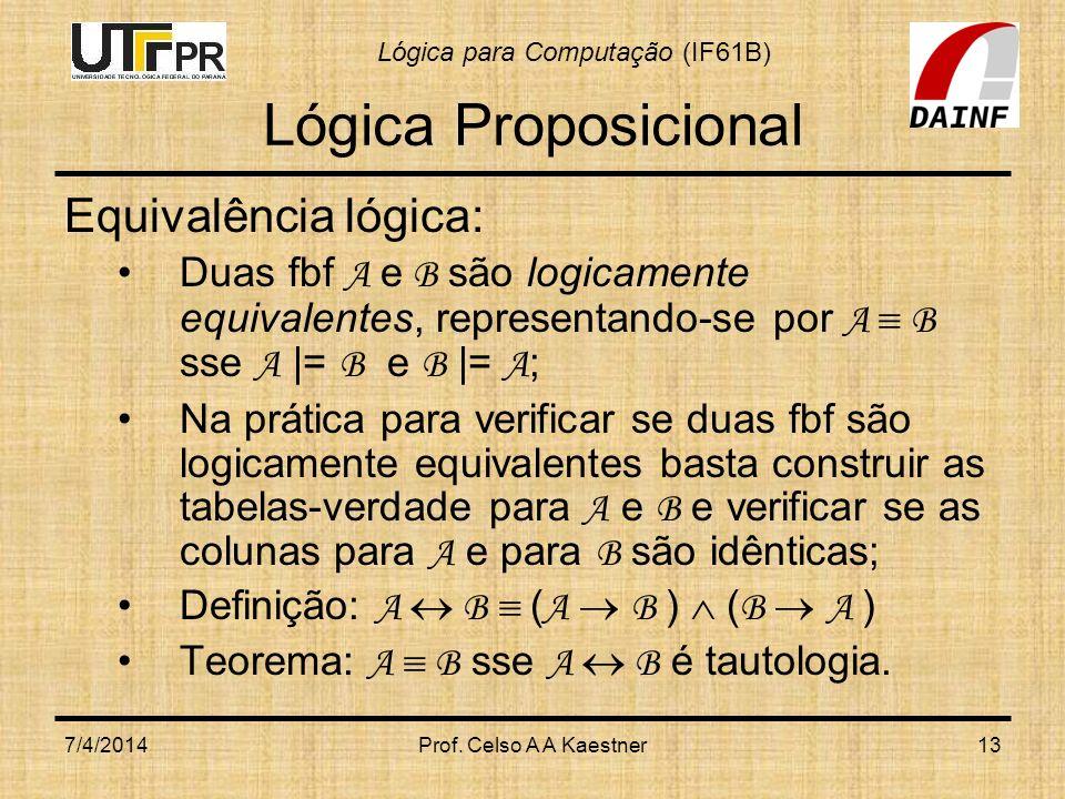 Lógica para Computação (IF61B) 7/4/2014Prof. Celso A A Kaestner13 Lógica Proposicional Equivalência lógica: Duas fbf A e B são logicamente equivalente
