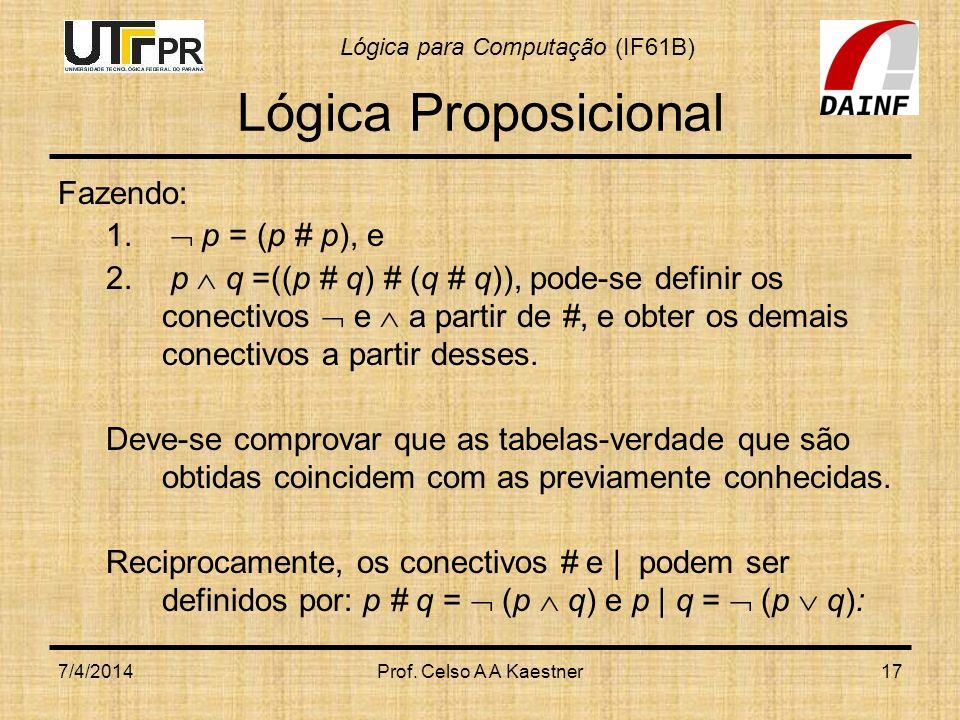 Lógica para Computação (IF61B) 7/4/2014Prof. Celso A A Kaestner17 Lógica Proposicional Fazendo: 1. p = (p # p), e 2. p q =((p # q) # (q # q)), pode-se