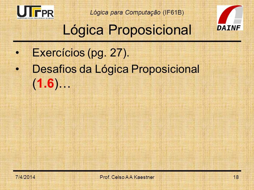 Lógica para Computação (IF61B) 7/4/2014Prof. Celso A A Kaestner18 Lógica Proposicional Exercícios (pg. 27). Desafios da Lógica Proposicional (1.6)…