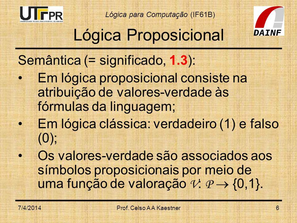Lógica para Computação (IF61B) 7/4/2014Prof.Celso A A Kaestner17 Lógica Proposicional Fazendo: 1.