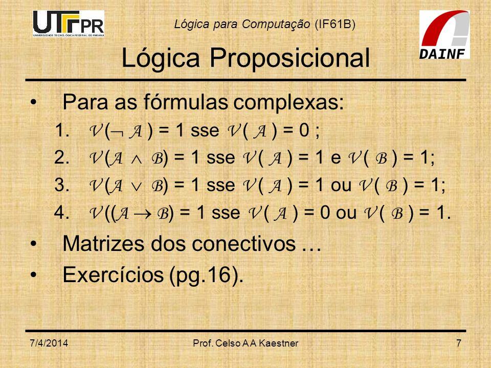 Lógica para Computação (IF61B) 7/4/2014Prof. Celso A A Kaestner7 Lógica Proposicional Para as fórmulas complexas: 1. V ( A ) = 1 sse V ( A ) = 0 ; 2.